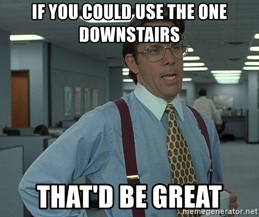 That'd be great guy - If you could use the one downstairs That'd be great