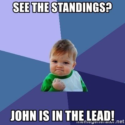 Success Kid - see the standings? john is in the lead!