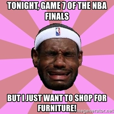 LeBron James - Tonight, Game 7 of the NBA Finals But I just want to shop for furniture!