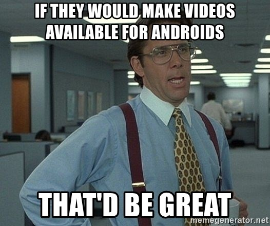 That'd be great guy - If they would make videos available for androids that'd be great