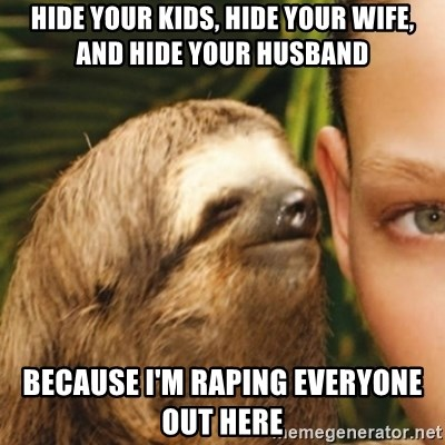 Whispering sloth - hide your kids, hide your wife, and hide your husband because I'm raping everyone out here