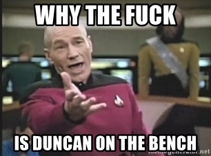 Captain Picard - WHY THE FUCK IS DUNCAN ON THE BENCH