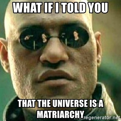 What If I Told You - what if i told you that the universe is a matriarchy