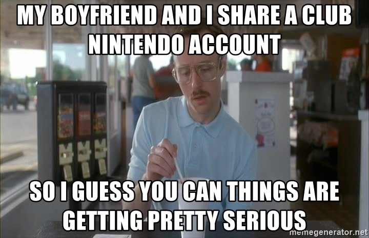 Things are getting pretty Serious (Napoleon Dynamite) - MY Boyfriend and I share a club nintendo account So I guess you can things are getting pretty serious