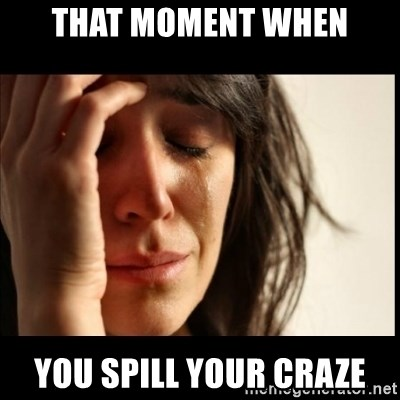 First World Problems - That moment when you spill your craze