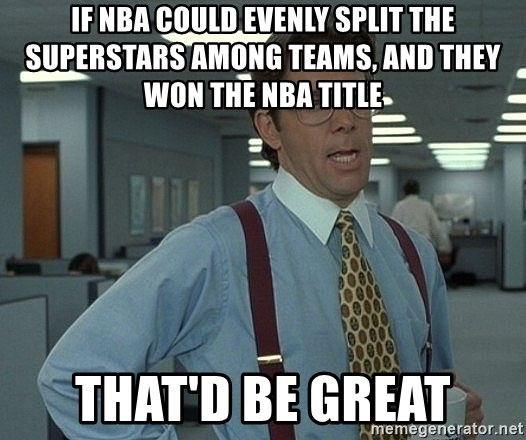 That'd be great guy - If NBA could evenly split the Superstars among teams, and they won the NBA title  That'd be great