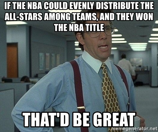 That'd be great guy - If the NBA could evenly distribute the All-Stars among teams, and they won the NBA title that'd be great