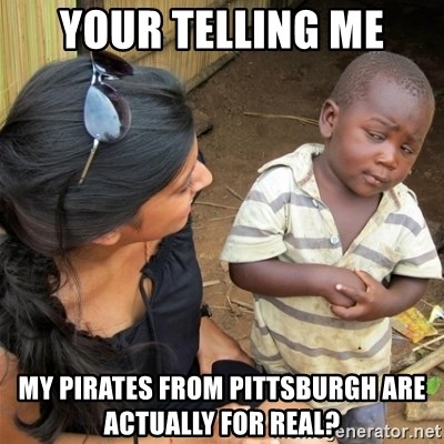 So You're Telling me - Your telling me my pirates from Pittsburgh are actually for real?