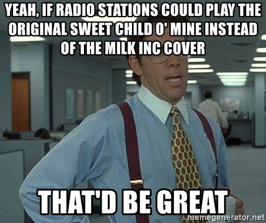 That'd be great guy - yeah, if radio stations could play the original sweet child o' mine instead of the milk inc cover that'd be great
