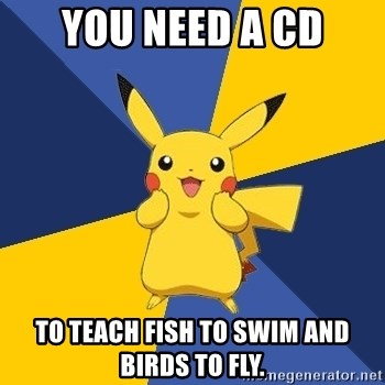 Pokemon Logic  - You need a CD To teach fish to swim and birds to fly.