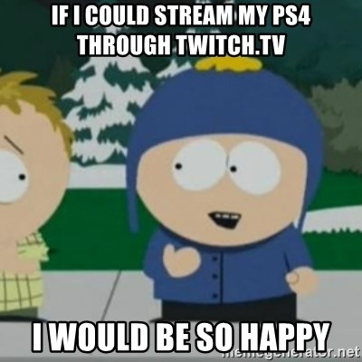 So Happy - If I could stream my PS4 through Twitch.tv I would be so happy