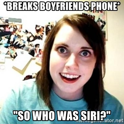 "Overly Attached Girlfriend creepy - *breaks boyfriends phone* ""So who was Siri?"""