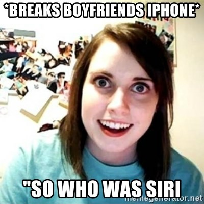 """Overly Attached Girlfriend creepy - *breaks boyfriends iphone* """"So who was Siri"""