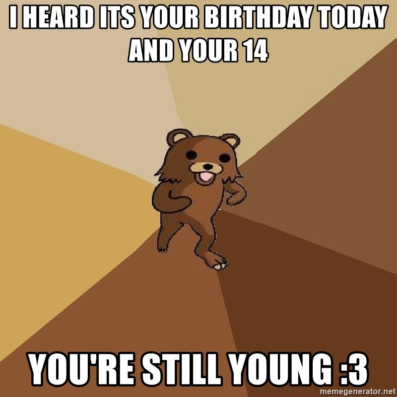 Pedo Bear From Beyond - i heard its your birthday today and your 14 you're still young :3