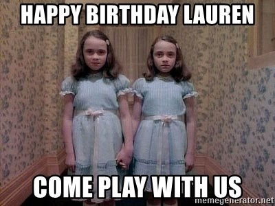 39011208 happy birthday lauren come play with us shining twins meme generator