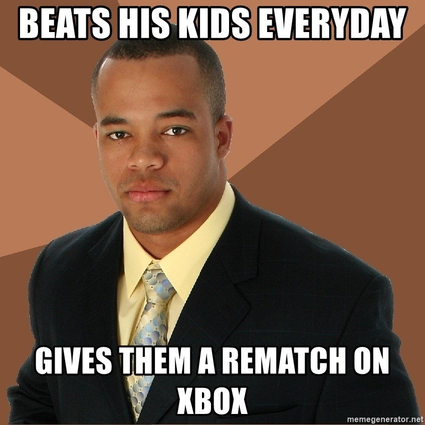 Successful Black Man - Beats his Kids Everyday  Gives them a rematch on XBox