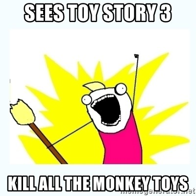 All the things - Sees toy story 3 KILL ALL THE MONKEY TOYS