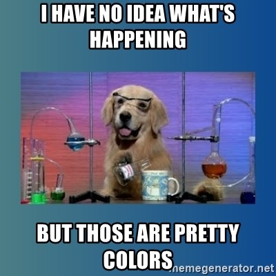 Chemistry Dog - I HAVE NO IDEA WHAT'S HAPPENING BUT THOSE ARE PRETTY COLORS