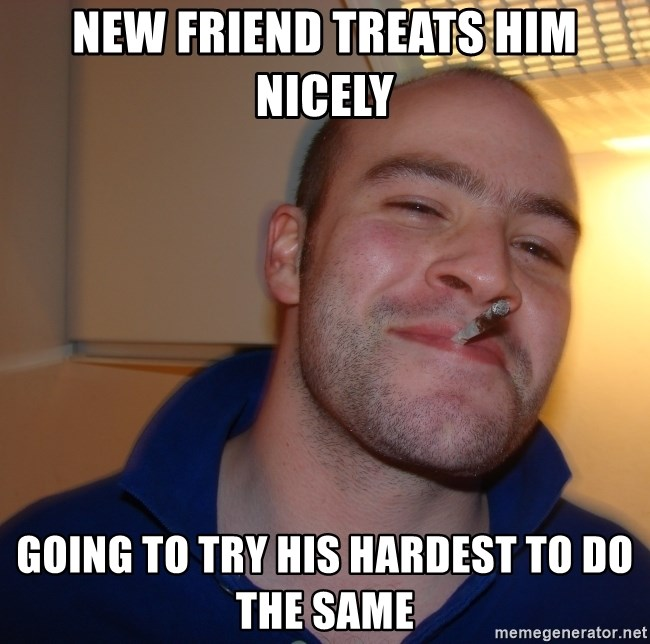 Good Guy Greg - new friend treats him nicely going to try his hardest to do the same