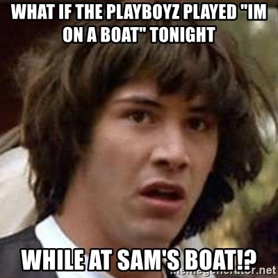 """Conspiracy Keanu - what if the playboyz played """"im on a boat"""" tonight while at sam's boat!?"""