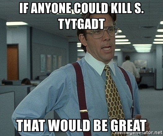 Office Space That Would Be Great - if anyone could kill S. Tytgadt that would be great