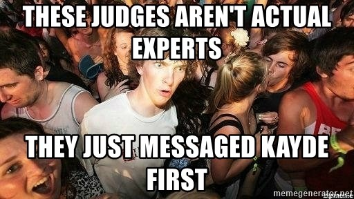 -Sudden Clarity Clarence - These judges aren't actual experts they just messaged kayde first