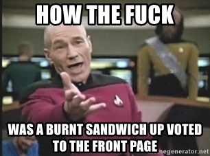 Picard Wtf - How the fuck Was a burnt sandwich up voted to the front page