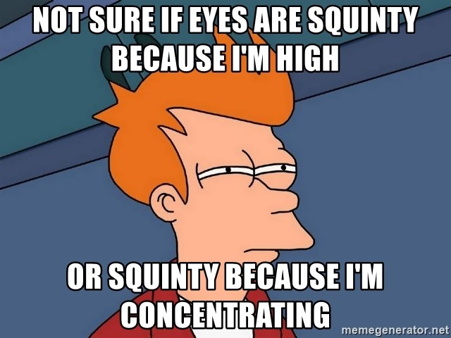 Futurama Fry - Not sure if eyes are squinty because I'm high Or squinty because I'm concentrating
