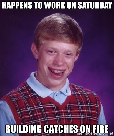 Bad Luck Brian - happens to work on saturday building catches on fire
