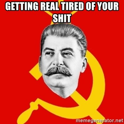 Stalin Says - GETTING REAL TIRED OF YOUR SHIT