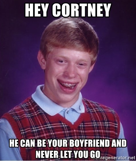 Bad Luck Brian - HEY CORTNEY HE CAN BE YOUR BOYFRIEND AND NEVER LET YOU GO