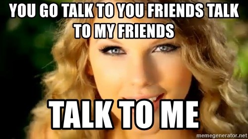 Taylor Swift - you go talk to you friends talk to my friends talk to me