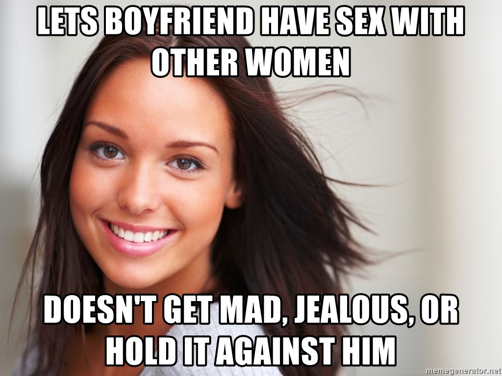 Good Girl Gina - lets boyfriend have sex with other women Doesn't get mad, jealous, or hold it against him