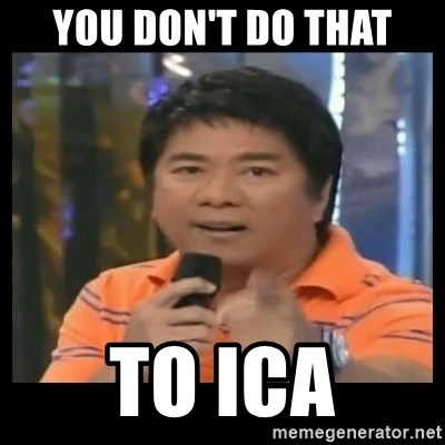 You don't do that to me meme - YOU DON'T DO THAt TO ICA