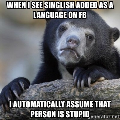 Confession Bear - when i see singlish added as a language on fb I automatically assume that person is stupid