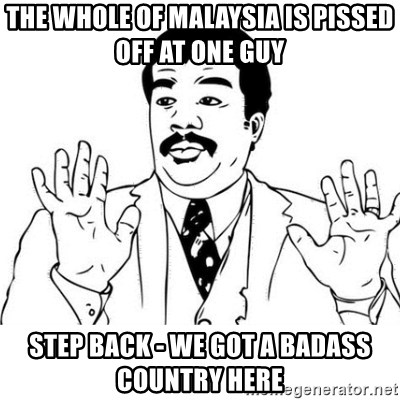 uy si uy si uy - THE WHOLE OF MALAYSIA IS PISSED OFF AT ONE GUY STEP BACK - WE GOT A BADASS COUNTRY HERE