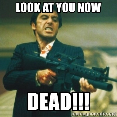 Tony Montana - Look at you now DEAD!!!