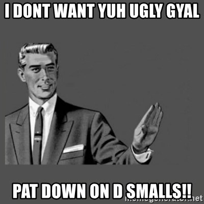 Kill Yourself Please - i dont want yuh ugly gyal  Pat Down on d smalls!!