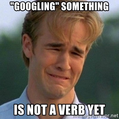 """90s Problems - """"googling"""" something is not a verb yet"""