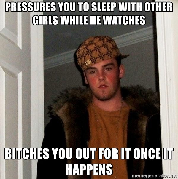 Scumbag Steve - pressures you to sleep with other girls while he watches bitches you out for it once it happens