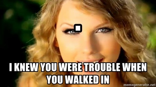 Taylor Swift - . I knew you were trouble when you walked in