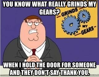 Grinds My Gears Peter Griffin - You know what really grinds my gears? When I hold the door for someone and they don't say thank you.