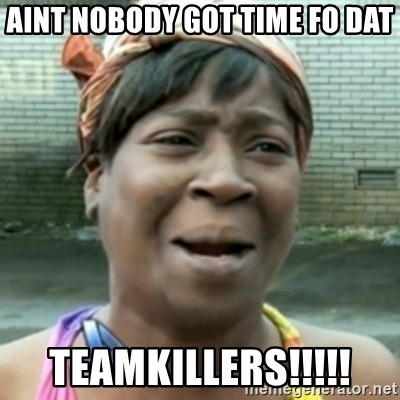 aint nobody got time fo dat - Aint nobody got time fo dat Teamkillers!!!!!