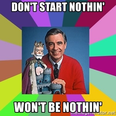 mr rogers  - Don't start nothin' won't be nothin'