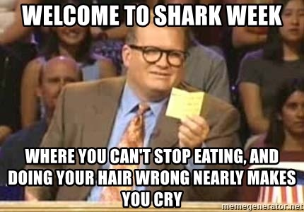 Welcome to Whose Line - welcome to shark week where you can't stop eating, and doing your hair wrong nearly makes you cry