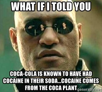 What if I told you / Matrix Morpheus - What if I told you Coca-Cola is known to have had cocaine in their soda...cocaine comes from the Coca plant