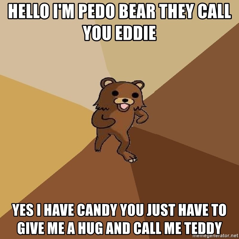 Pedo Bear From Beyond - Hello I'm PEDO BEAR they call you Eddie  Yes I have candy you just have to give me a hug and call me teddy