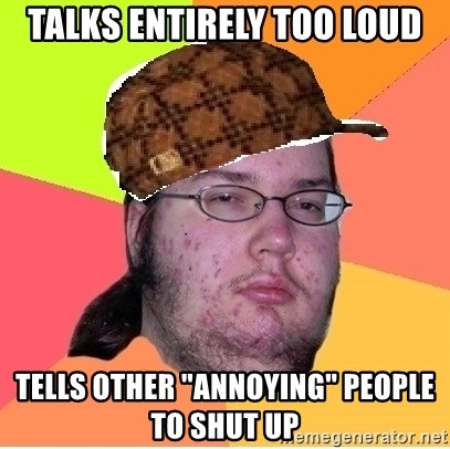 """Scumbag nerd - talks entirely too loud tells other """"annoying"""" people to shut up"""