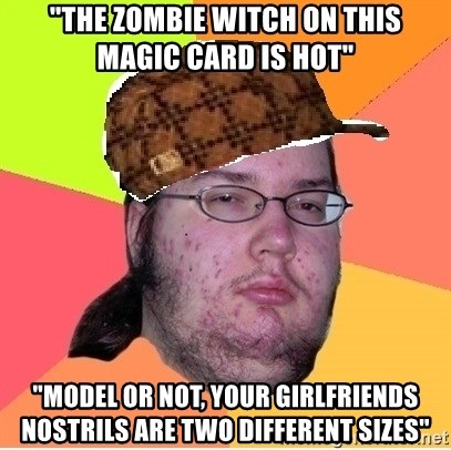 """Scumbag nerd - """"the zombie witch on this magic card is hot"""" """"model or not, your girlfriends nostrils are two different sizes"""""""