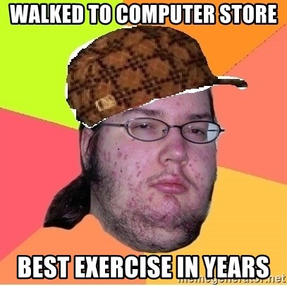 Scumbag nerd - walked to computer store best exercise in years
